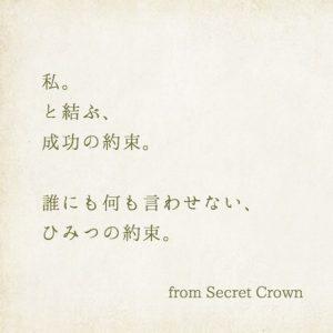 私。と結ぶ、成功の約束。誰にも何も言わせない、ひみつの約束。 from Secret Crown