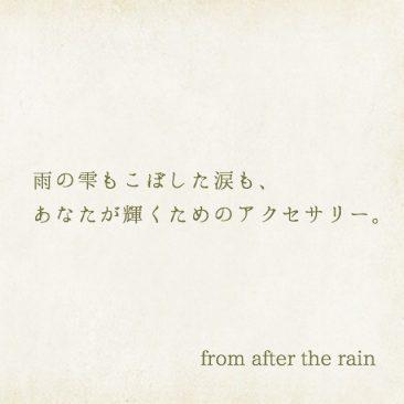 雨の雫もこぼした涙も、あなたが輝くためのアクセサリー。 from after the rain